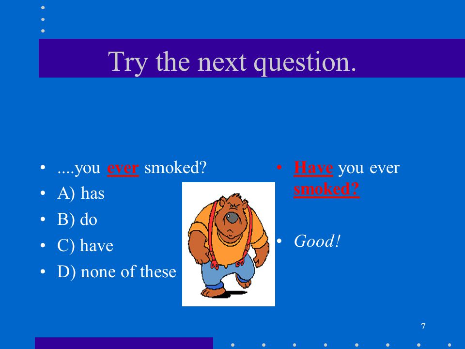 Try the next question. ....you ever smoked A) has B) do C) have