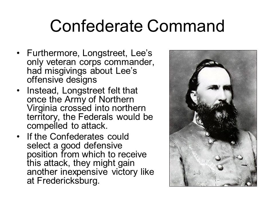 Confederate Command Furthermore, Longstreet, Lee's only veteran corps commander, had misgivings about Lee's offensive designs.