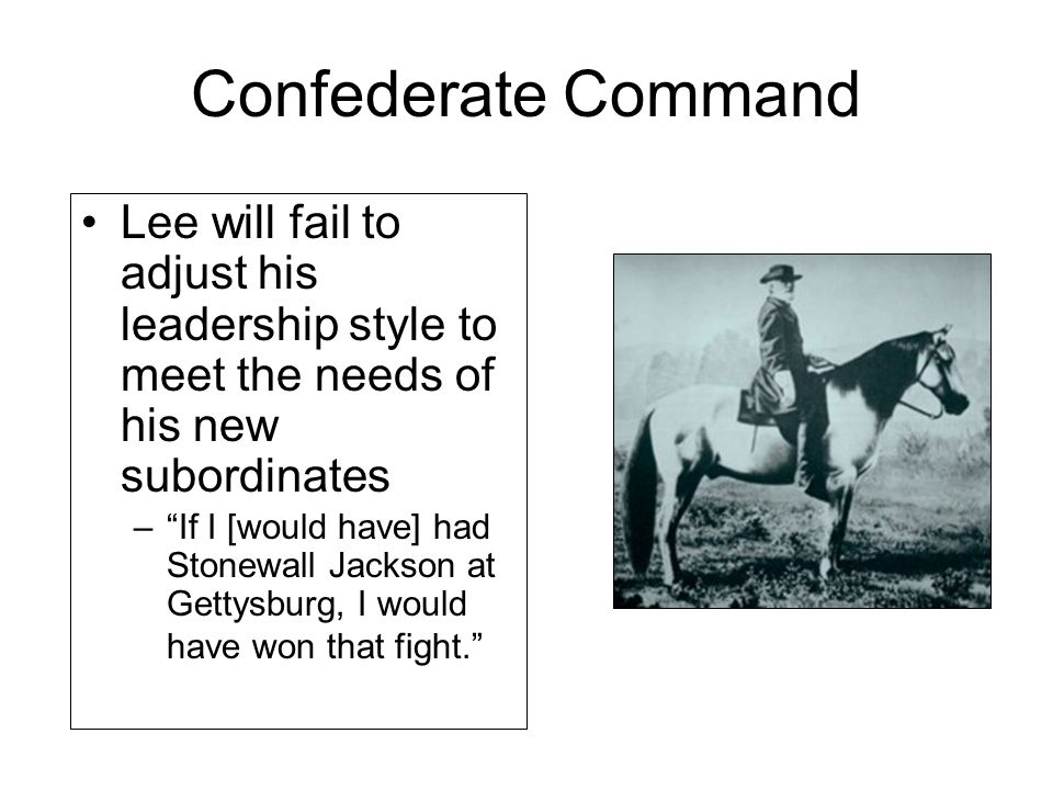 Confederate Command Lee will fail to adjust his leadership style to meet the needs of his new subordinates.