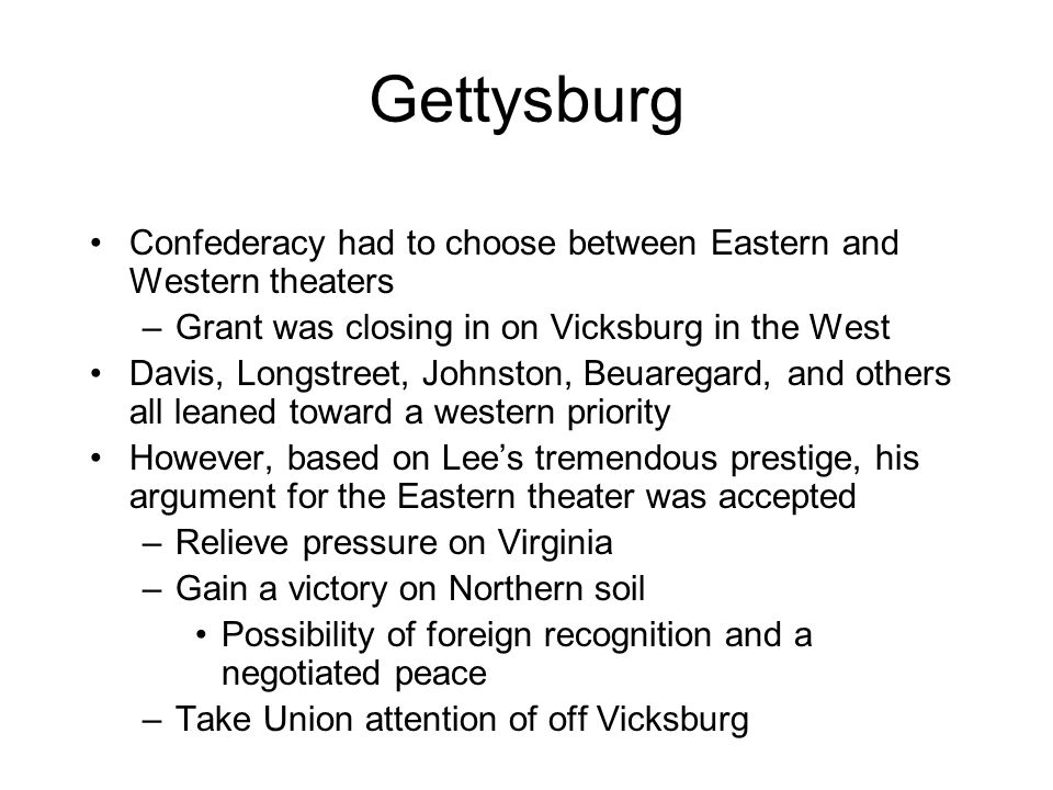 Gettysburg Confederacy had to choose between Eastern and Western theaters. Grant was closing in on Vicksburg in the West.