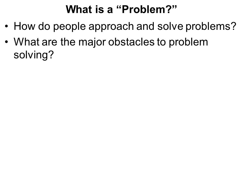 What is a Problem How do people approach and solve problems.