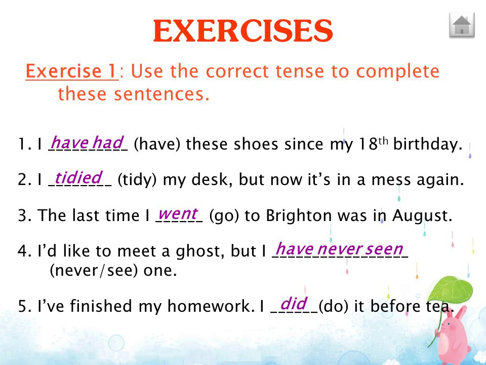 EXERCISES Exercise 1: Use the correct tense to complete these sentences. 1. I __________ (have) these shoes since my 18th birthday.
