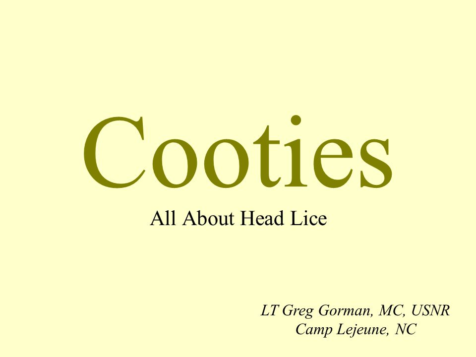 Cooties All About Head Lice LT Greg Gorman, MC, USNR Camp Lejeune, NC