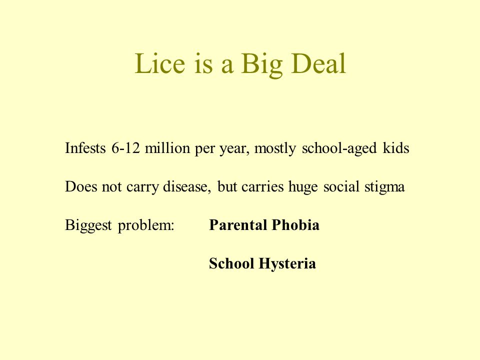 Lice is a Big Deal Infests 6-12 million per year, mostly school-aged kids. Does not carry disease, but carries huge social stigma.