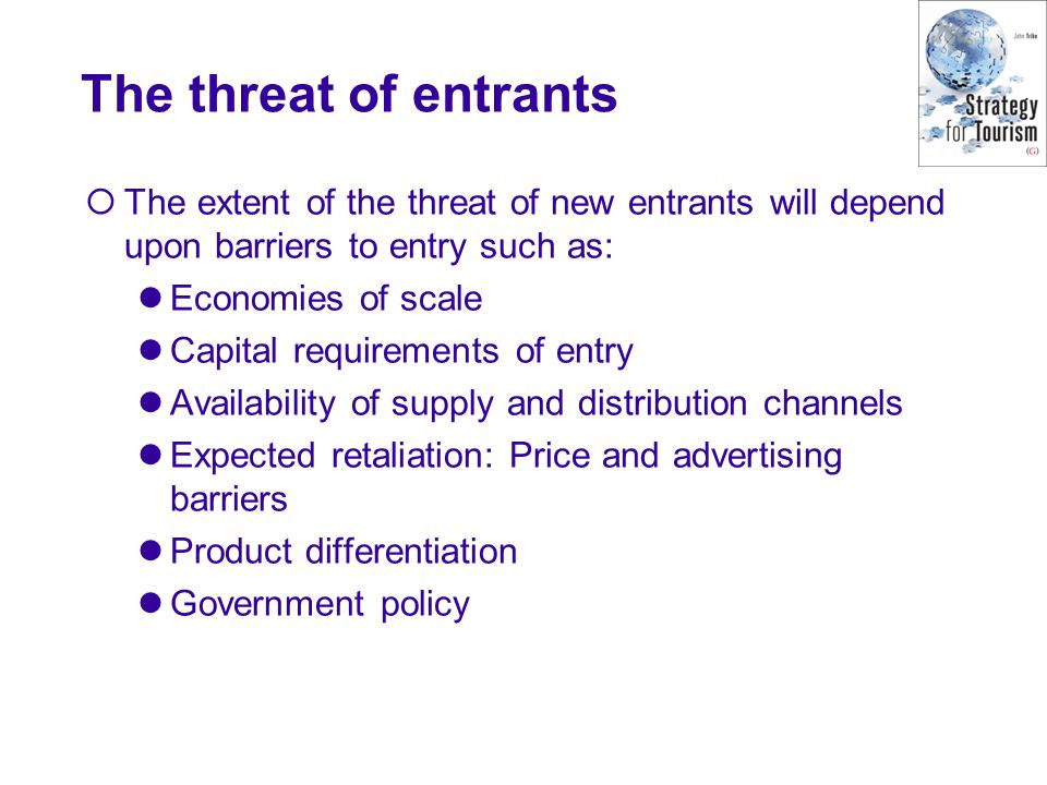 The threat of entrants The extent of the threat of new entrants will depend upon barriers to entry such as: