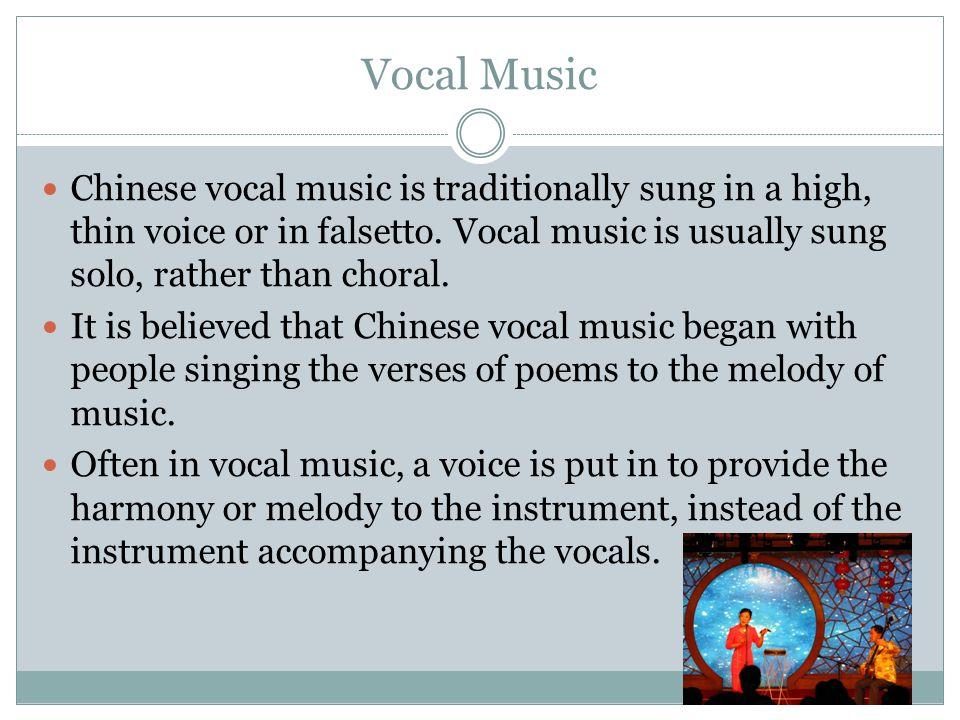 Vocal Music Chinese vocal music is traditionally sung in a high, thin voice or in falsetto. Vocal music is usually sung solo, rather than choral.