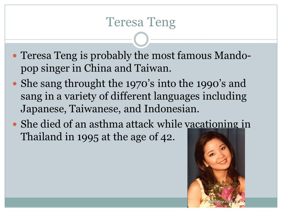 Teresa Teng Teresa Teng is probably the most famous Mando-pop singer in China and Taiwan.
