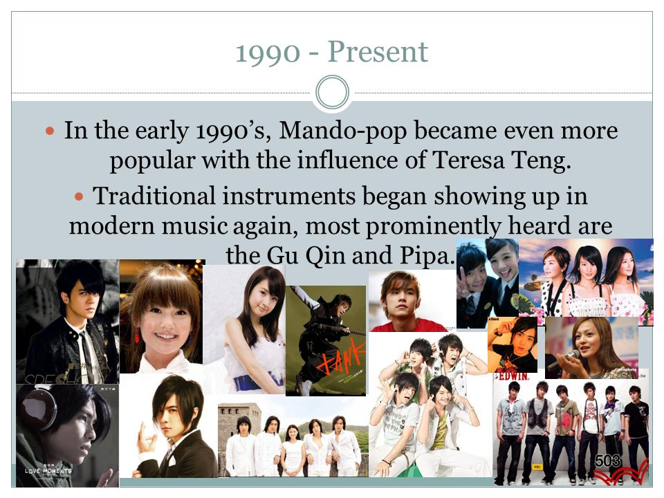 1990 - Present In the early 1990's, Mando-pop became even more popular with the influence of Teresa Teng.