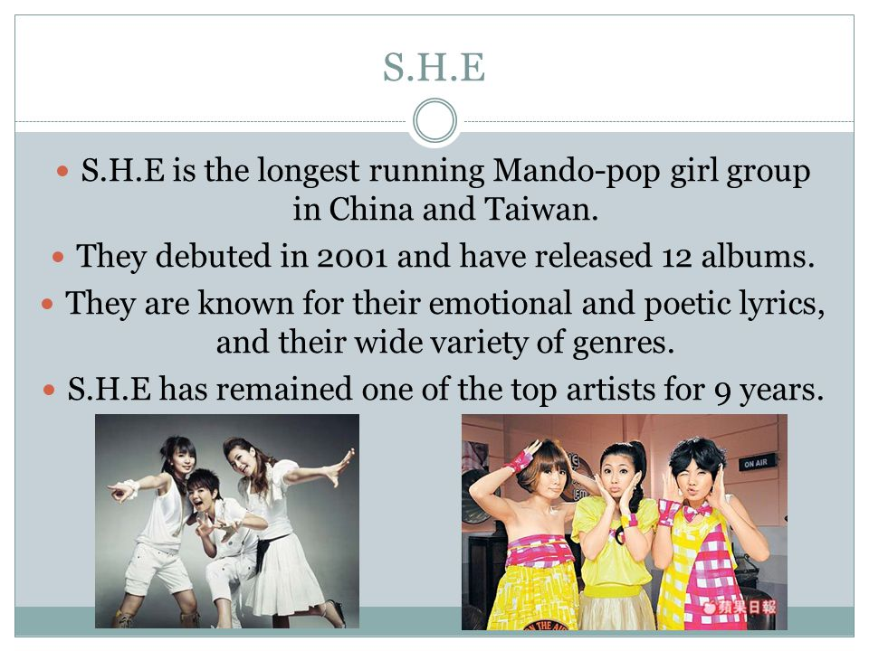 S.H.E S.H.E is the longest running Mando-pop girl group in China and Taiwan. They debuted in 2001 and have released 12 albums.