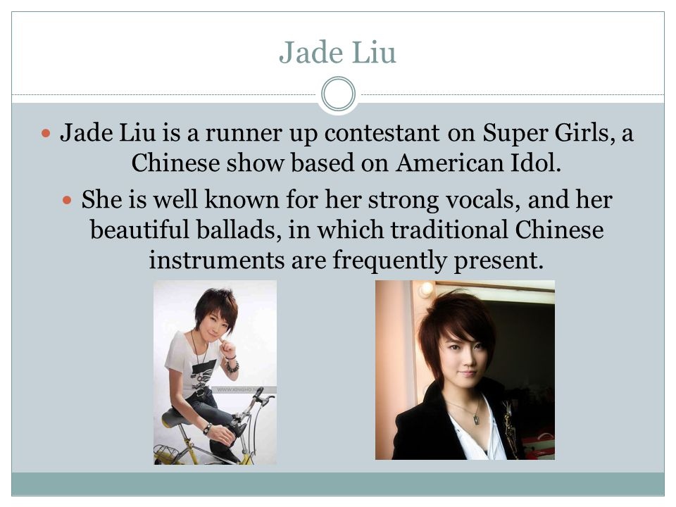 Jade Liu Jade Liu is a runner up contestant on Super Girls, a Chinese show based on American Idol.