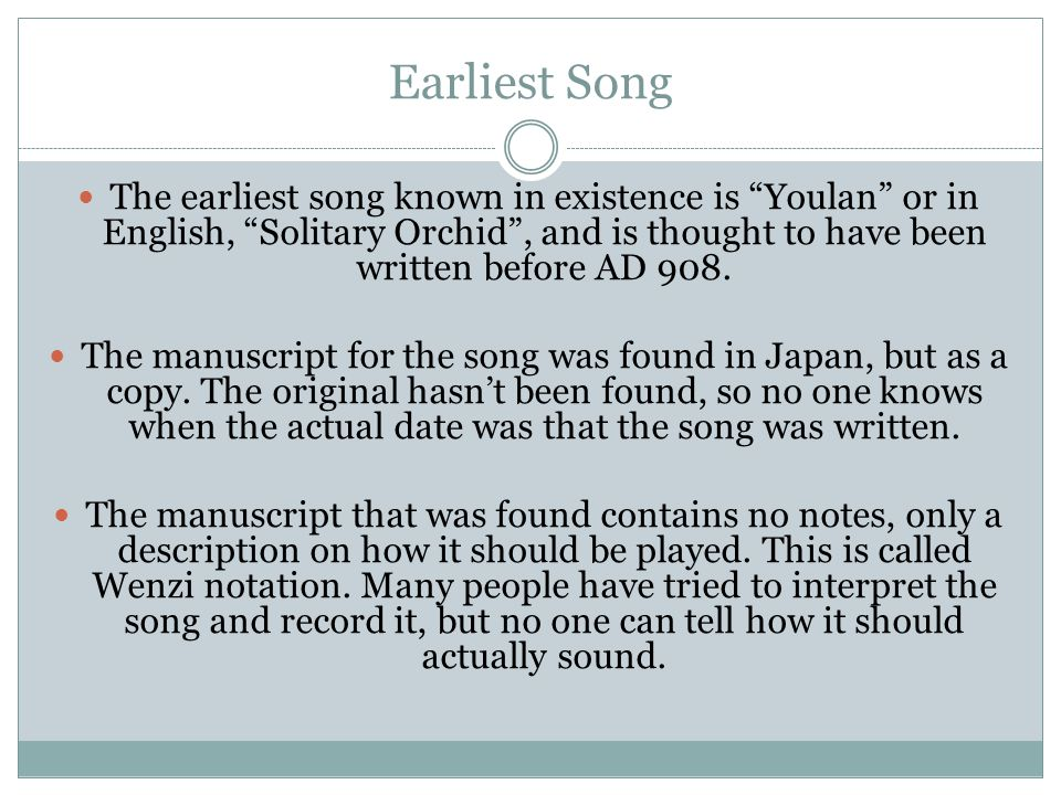 Earliest Song The earliest song known in existence is Youlan or in English, Solitary Orchid , and is thought to have been written before AD 908.