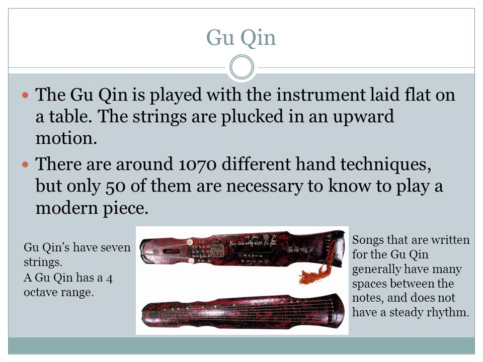 Gu Qin The Gu Qin is played with the instrument laid flat on a table. The strings are plucked in an upward motion.