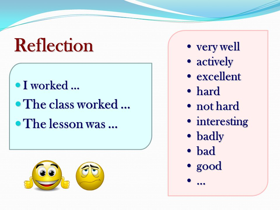 Reflection The class worked … The lesson was … very well actively