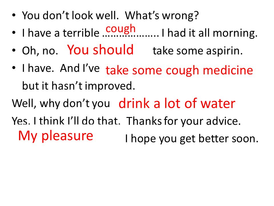 You should drink a lot of water My pleasure take some cough medicine
