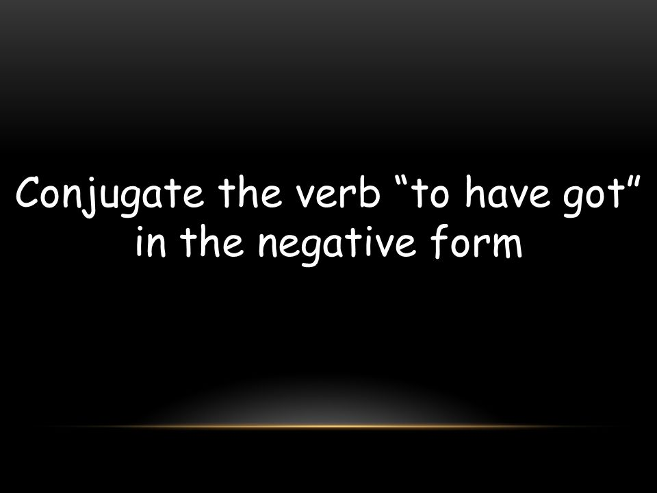 Conjugate the verb to have got in the negative form