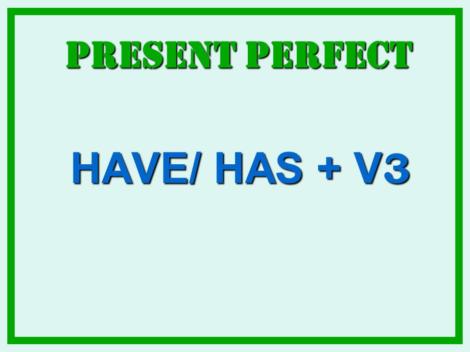 Present Perfect HAVE/ HAS + V3
