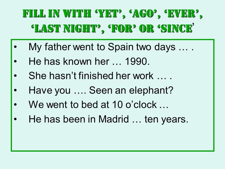 Fill in with 'yet', 'ago', 'ever', 'last night', 'for' or 'since'