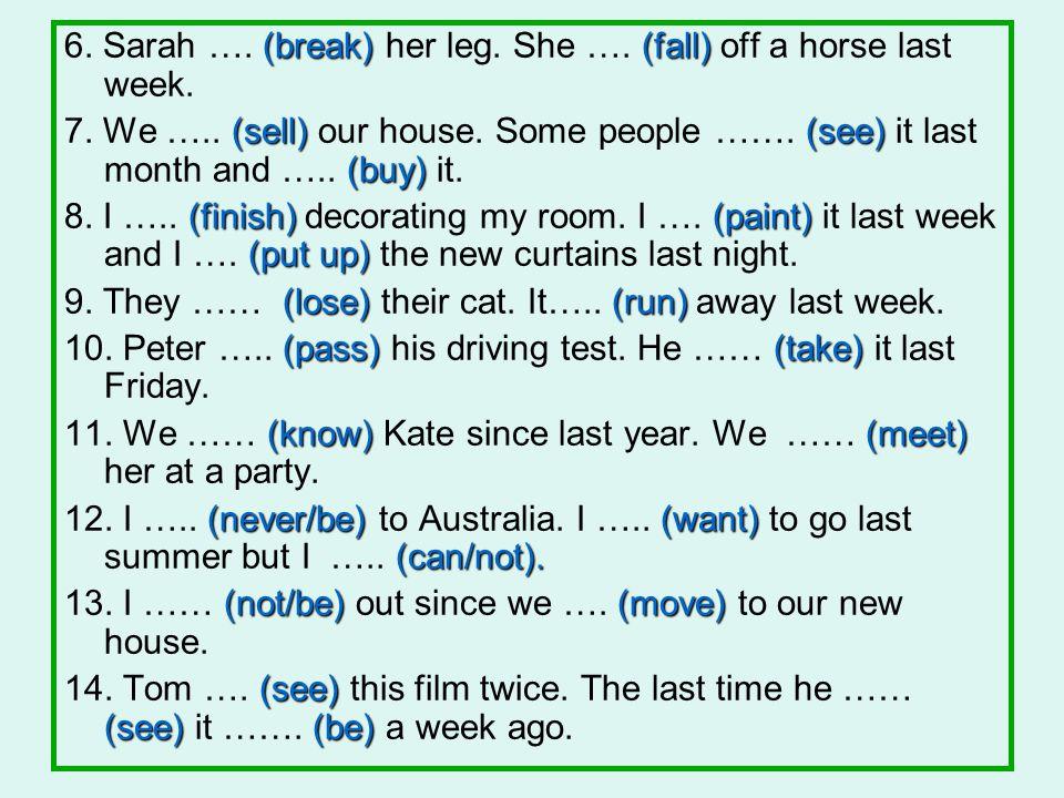 6. Sarah …. (break) her leg. She …. (fall) off a horse last week.