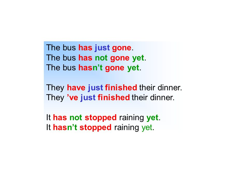 The bus has just gone. The bus has not gone yet. The bus hasn't gone yet. They have just finished their dinner.
