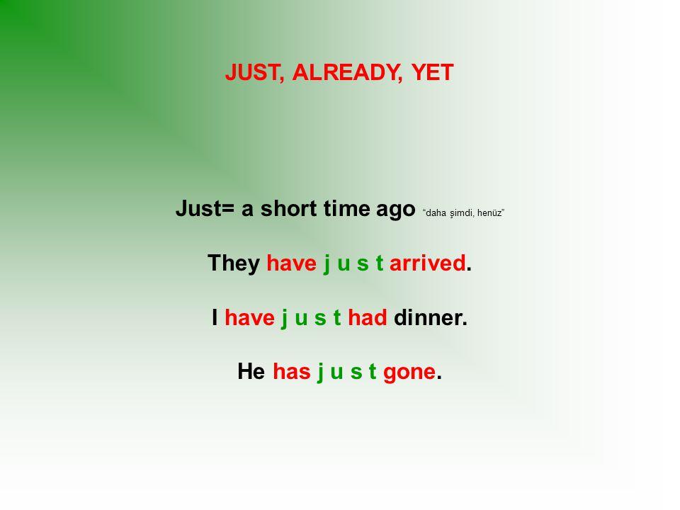 Just= a short time ago daha şimdi, henüz