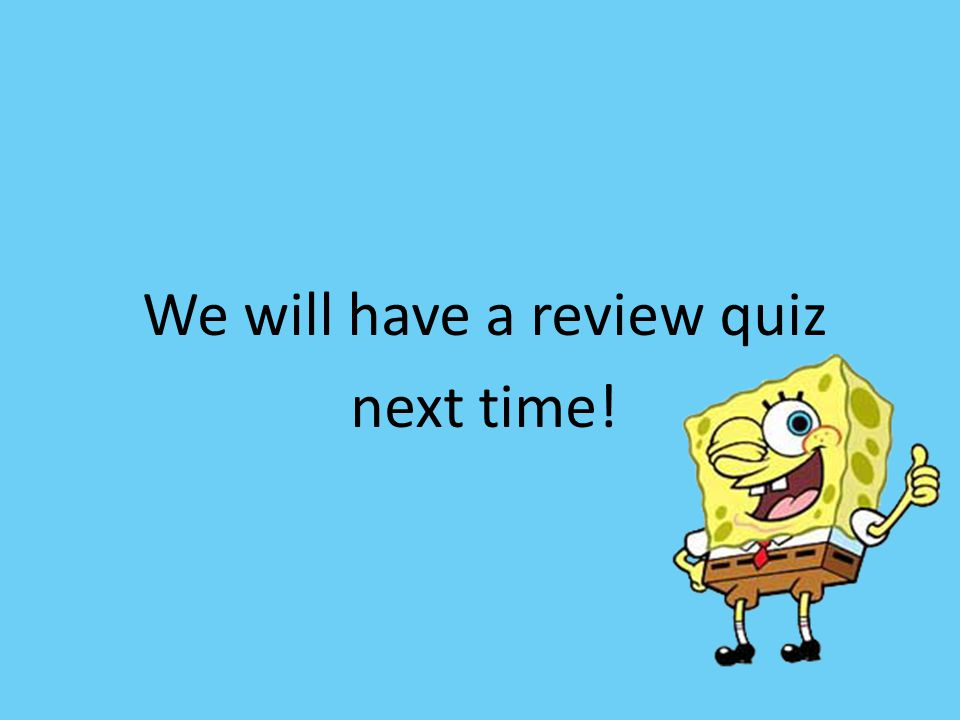 We will have a review quiz next time!