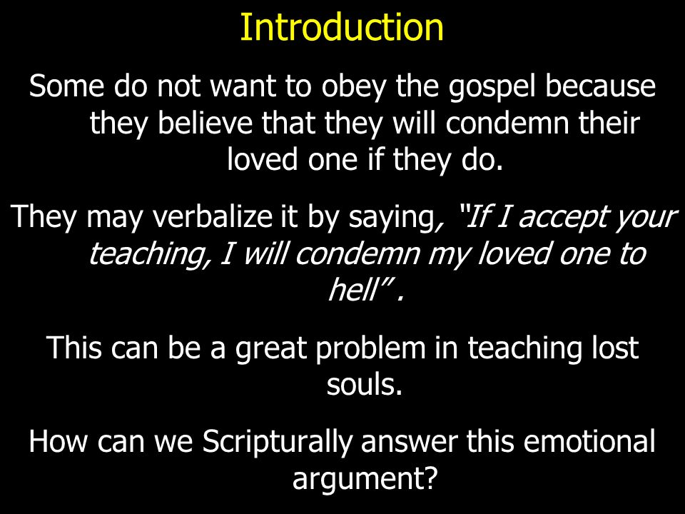 Introduction Some do not want to obey the gospel because they believe that they will condemn their loved one if they do.