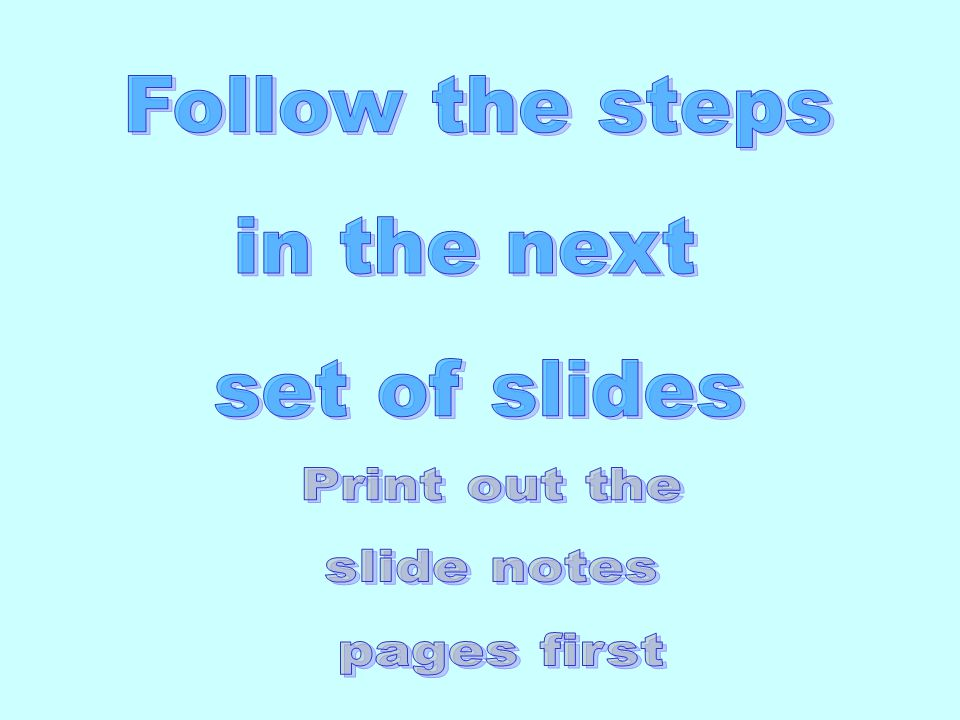 Follow the steps in the next set of slides Print out the slide notes
