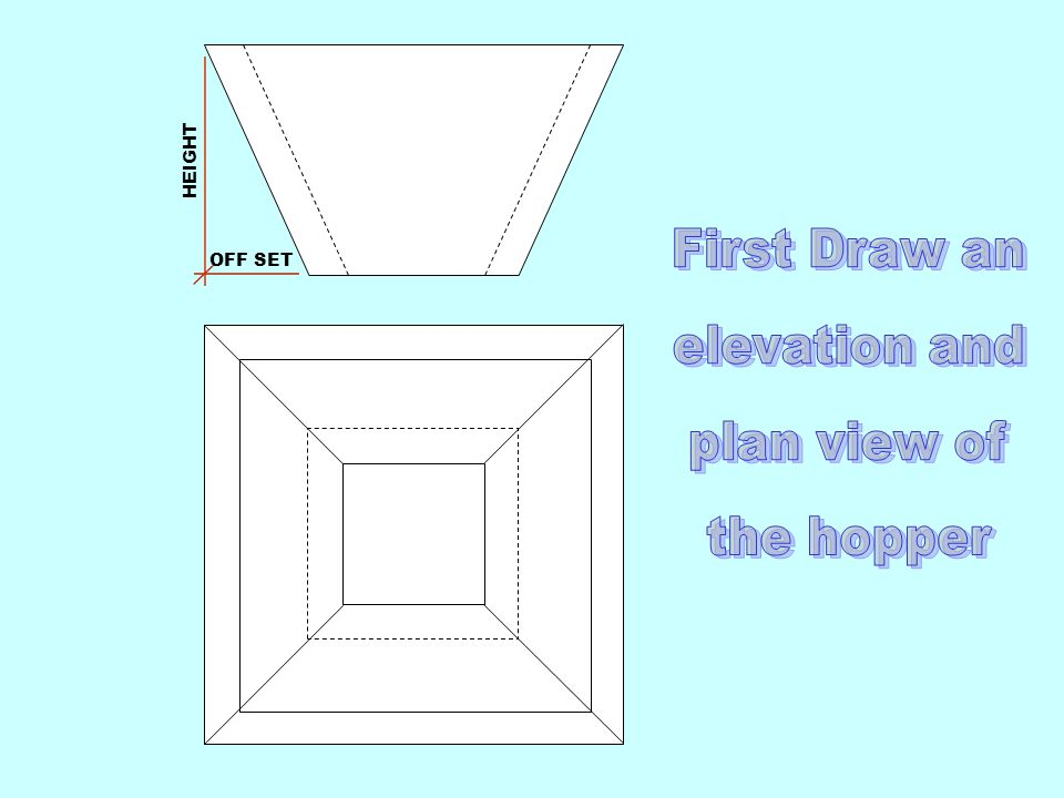 First Draw an elevation and plan view of the hopper HEIGHT OFF SET