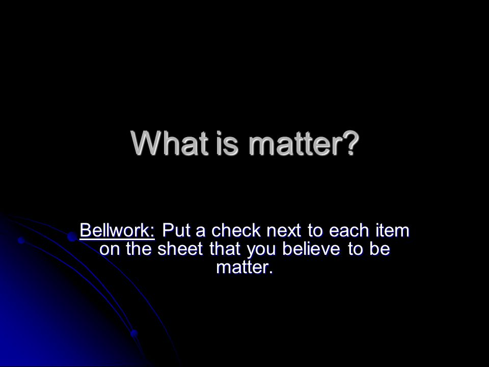 What is matter Bellwork: Put a check next to each item on the sheet that you believe to be matter.