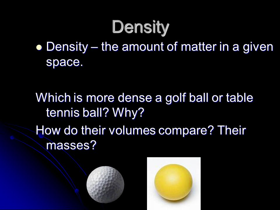 Density Density – the amount of matter in a given space.