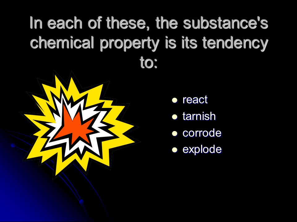 In each of these, the substance s chemical property is its tendency to: