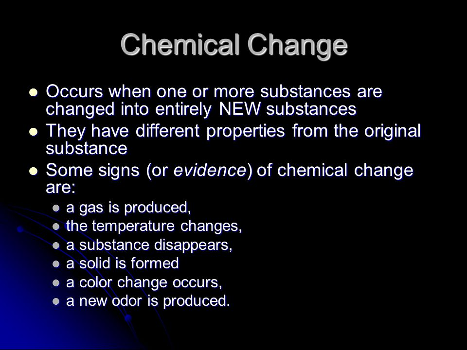 Chemical Change Occurs when one or more substances are changed into entirely NEW substances.