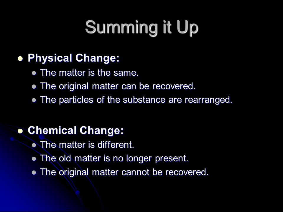 Summing it Up Physical Change: Chemical Change: