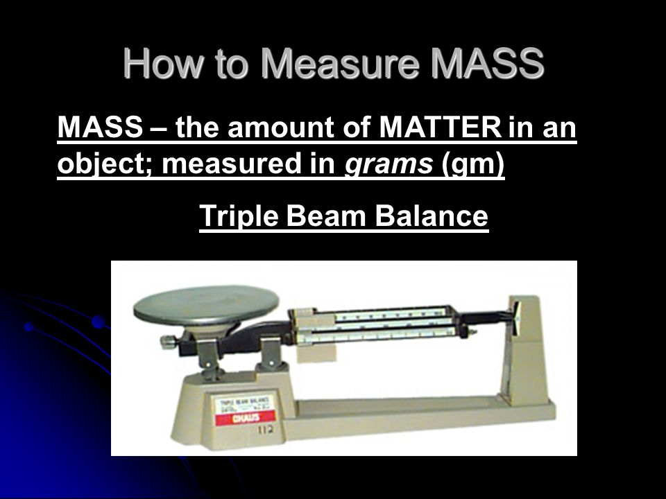 How to Measure MASS MASS – the amount of MATTER in an object; measured in grams (gm) Triple Beam Balance.