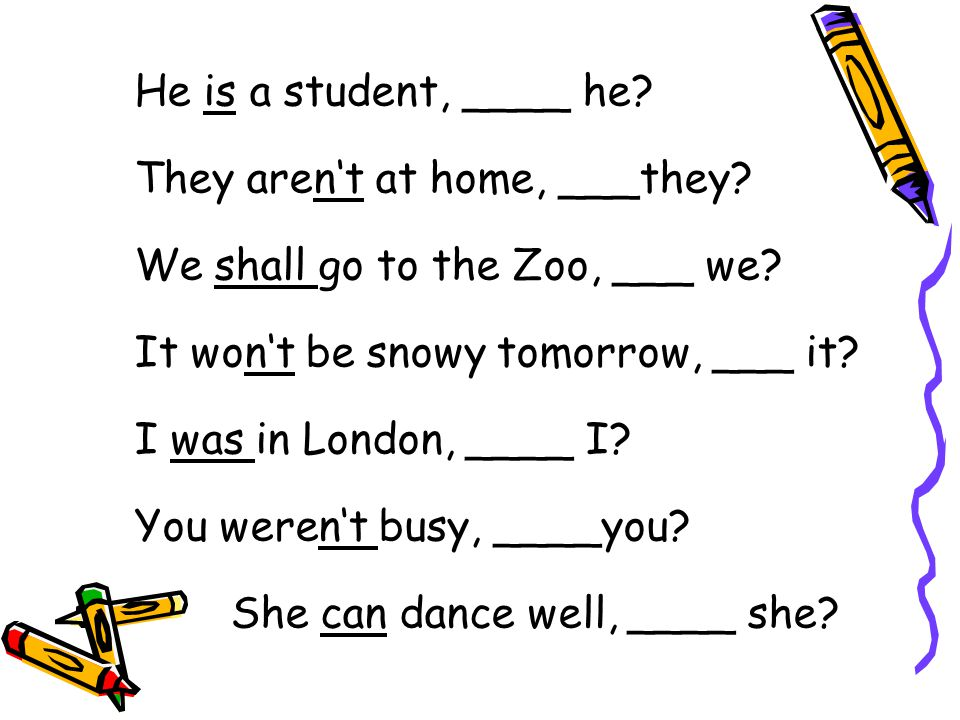 He is a student, ____ he They aren't at home, ___they We shall go to the Zoo, ___ we It won't be snowy tomorrow, ___ it