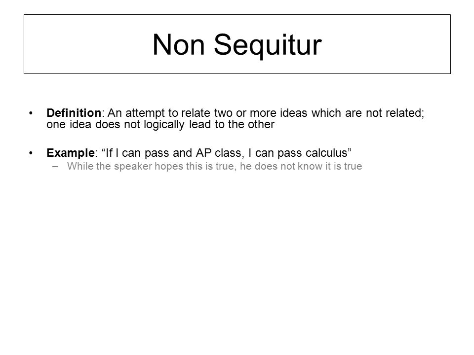 Non Sequitur Definition: An attempt to relate two or more ideas which are not related; one idea does not logically lead to the other.