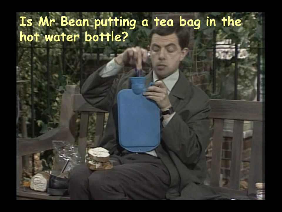 Is Mr Bean putting a tea bag in the hot water bottle