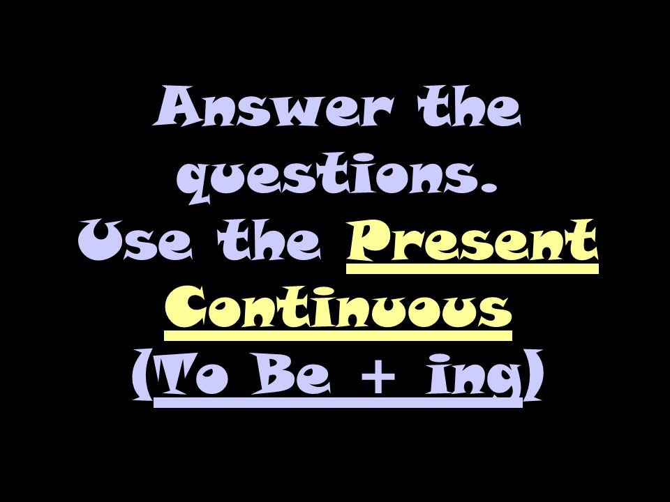 Answer the questions. Use the Present Continuous (To Be + ing)