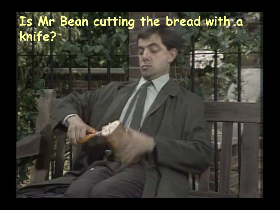 Is Mr Bean cutting the bread with a knife