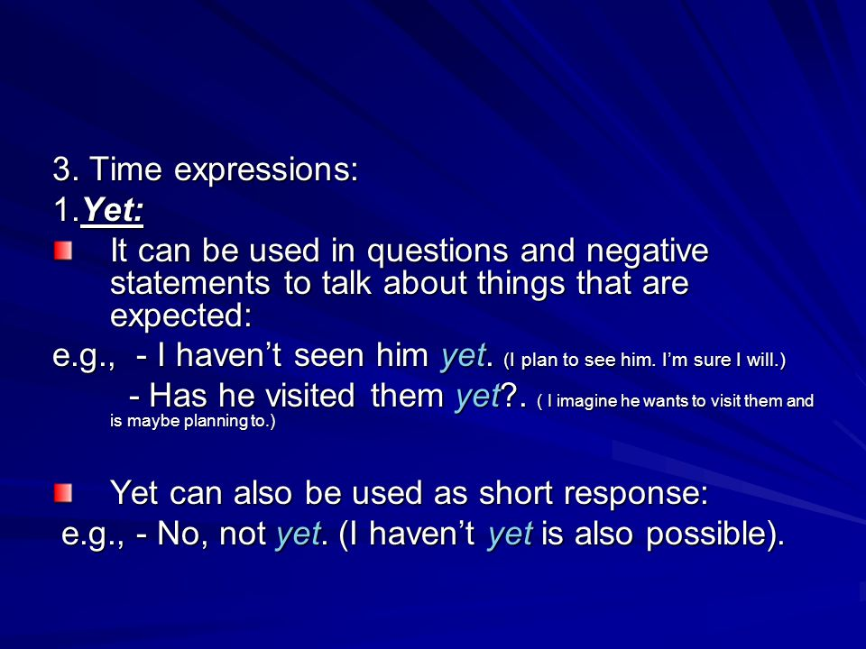 3. Time expressions: 1.Yet: It can be used in questions and negative statements to talk about things that are expected: