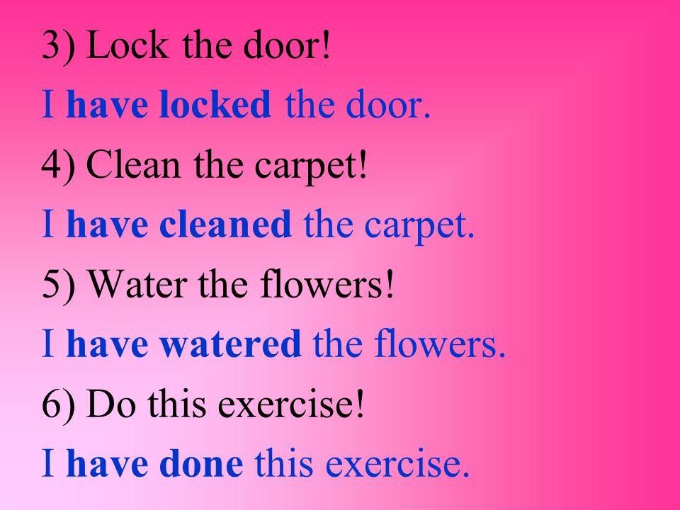3) Lock the door! I have locked the door. 4) Clean the carpet! I have cleaned the carpet. 5) Water the flowers!