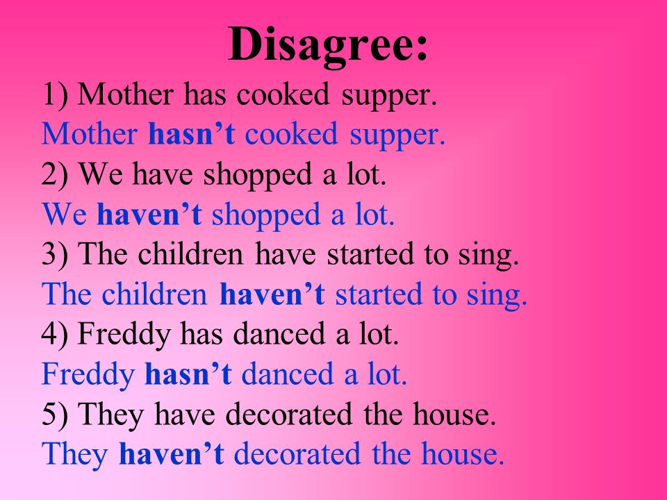 Disagree: 1) Mother has cooked supper. Mother hasn't cooked supper.