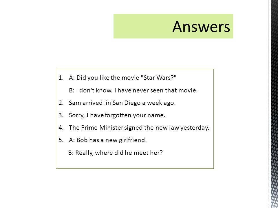 Answers A: Did you like the movie Star Wars B: I don t know. I have never seen that movie. Sam arrived in San Diego a week ago.