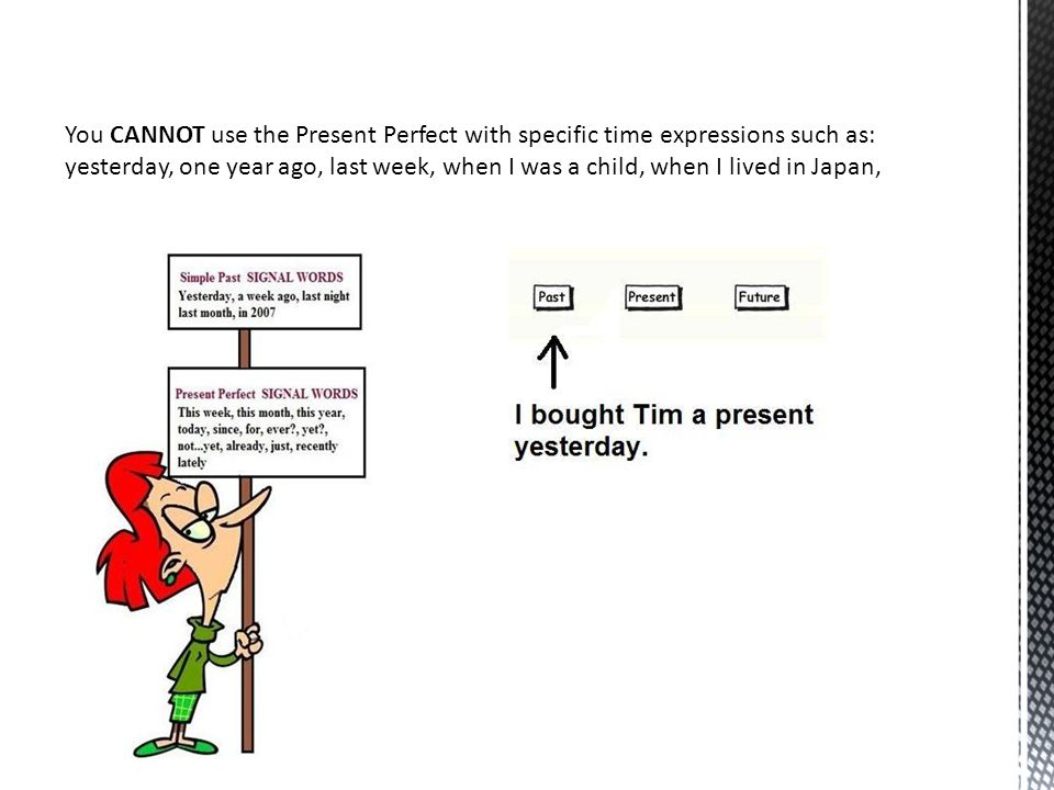 You CANNOT use the Present Perfect with specific time expressions such as: