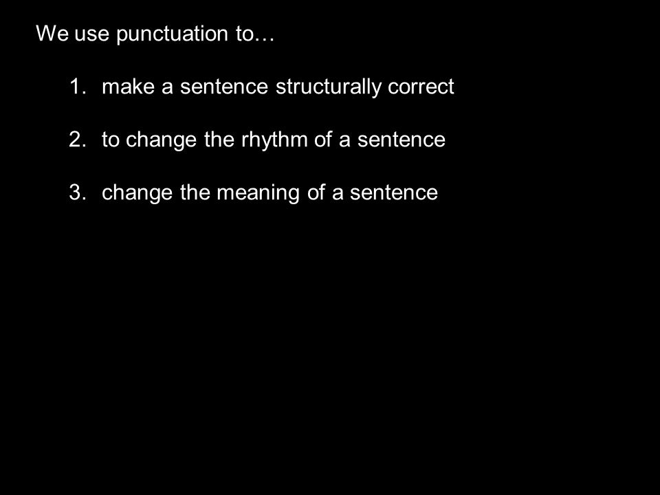 We use punctuation to… make a sentence structurally correct.