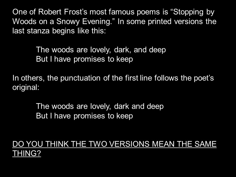 One of Robert Frost's most famous poems is Stopping by Woods on a Snowy Evening. In some printed versions the last stanza begins like this: