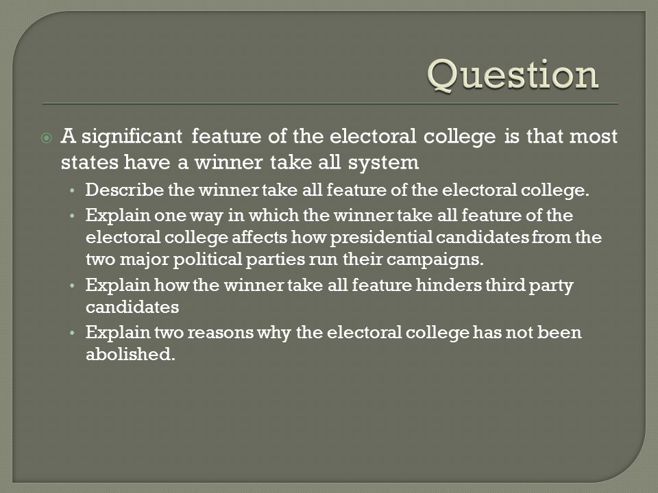 Question A significant feature of the electoral college is that most states have a winner take all system.