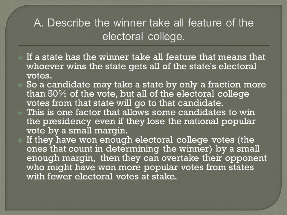 A. Describe the winner take all feature of the electoral college.