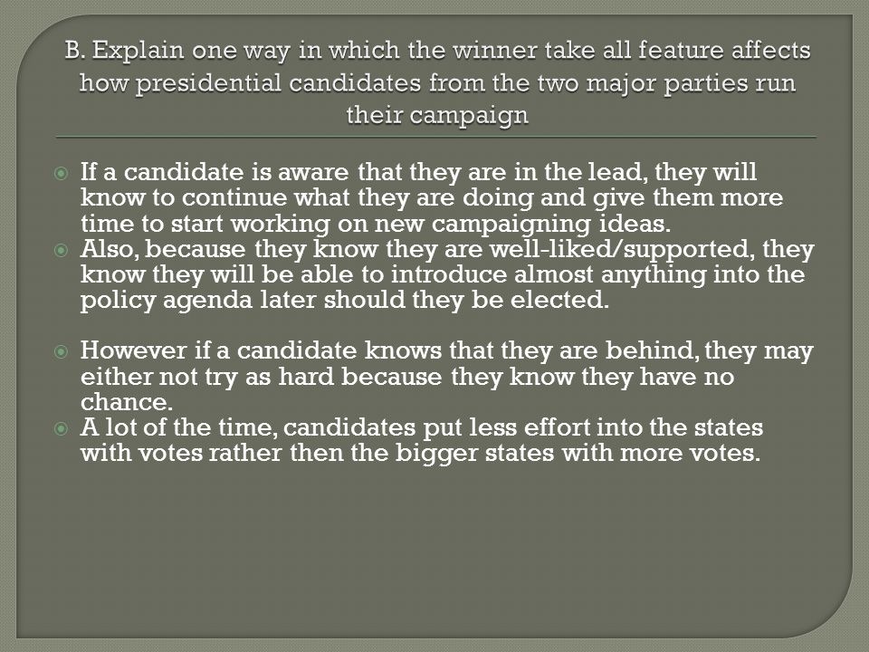 B. Explain one way in which the winner take all feature affects how presidential candidates from the two major parties run their campaign