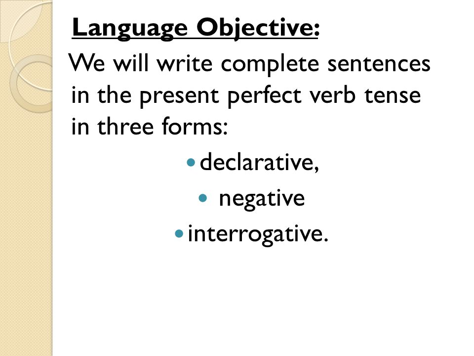 Language Objective: We will write complete sentences in the present perfect verb tense in three forms: